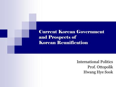 Current Korean Government and Prospects of Korean Reunification International Politics Prof. Ottopolik Hwang Hye Sook.