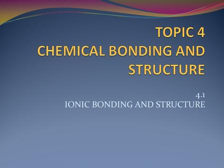 4.1 IONIC BONDING AND STRUCTURE. ESSENTIAL IDEA Ionic compounds consist of ions held together in lattice structures by ionic bonds. NATURE OF SCIENCE.