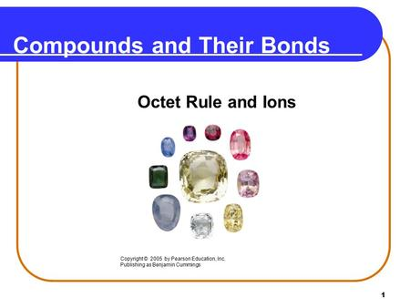 1 Compounds and Their Bonds Octet Rule and Ions Copyright © 2005 by Pearson Education, Inc. Publishing as Benjamin Cummings.