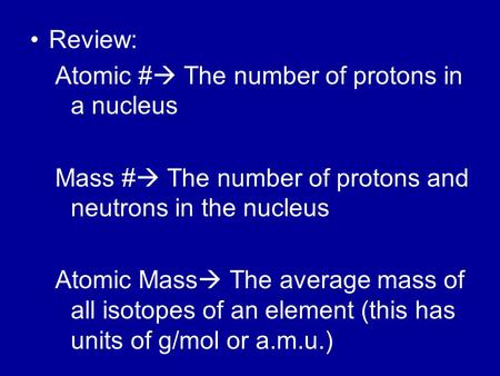 Review: Atomic #  The number of protons in a nucleus Mass #  The number of protons and neutrons in the nucleus Atomic Mass  The average mass of all.