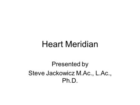 Heart Meridian Presented by Steve Jackowicz M.Ac., L.Ac., Ph.D.