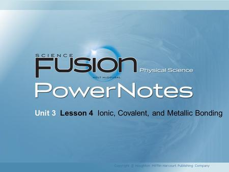 Unit 3 Lesson 4 Ionic, Covalent, and Metallic Bonding Copyright © Houghton Mifflin Harcourt Publishing Company.