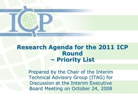 Research Agenda for the 2011 ICP Round – Priority List Prepared by the Chair of the Interim Technical Advisory Group (ITAG) for Discussion at the Interim.