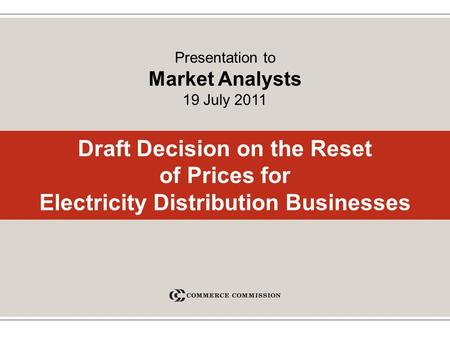 Draft Decision on the Reset of Prices for Electricity Distribution Businesses Presentation to Market Analysts 19 July 2011.