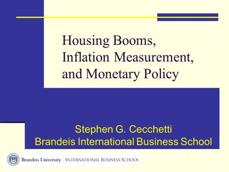 Housing Booms, Inflation Measurement, and Monetary Policy Stephen G. Cecchetti Brandeis International Business School.