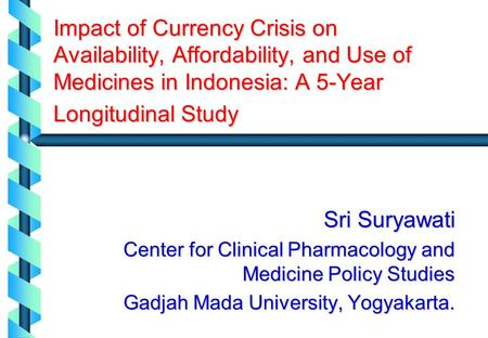 Impact of Currency Crisis on Availability, Affordability, and Use of Medicines in Indonesia: A 5-Year Longitudinal Study Sri Suryawati Center for Clinical.