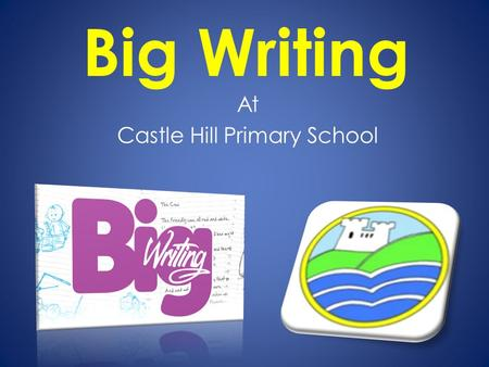 Big Writing At Castle Hill Primary School. What is BIG Writing It is a philosophy about writing which was originally devised by Ros Wilson(a former teacher.