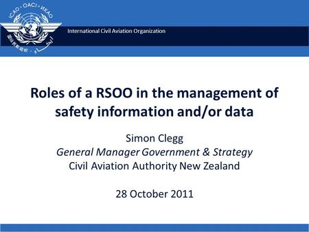 International Civil Aviation Organization Roles of a RSOO in the management of safety information and/or data Simon Clegg General Manager Government &