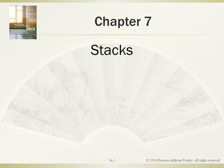 Chapter 7 Stacks © 2006 Pearson Addison-Wesley. All rights reserved 7A-1.