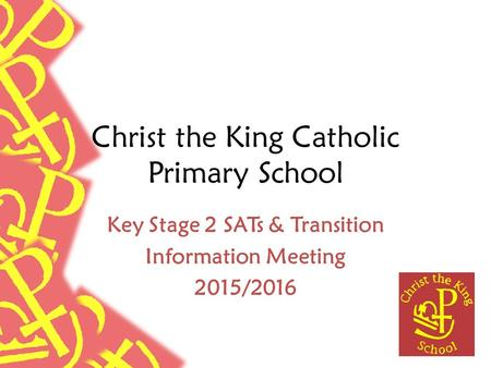 Christ the King Catholic Primary School Key Stage 2 SATs & Transition Information Meeting 2015/2016.