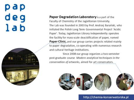 Paper Degradation Laboratory is a part of the Faculty of Chemistry of the Jagiellonian University. The Lab was founded in 2003 by Prof. Andrzej Barański,
