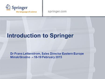 Springer.com Introduction to Springer Dr Frans Lettenstrom, Sales Director Eastern Europe Minsk/Grodno – 18-19 February 2015.