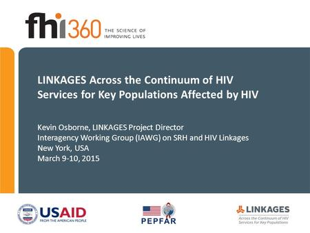 LINKAGES Across the Continuum of HIV Services for Key Populations Affected by HIV Kevin Osborne, LINKAGES Project Director Interagency Working Group (IAWG)