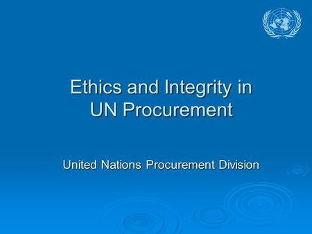 Ethics and Integrity in UN Procurement United Nations Procurement Division.