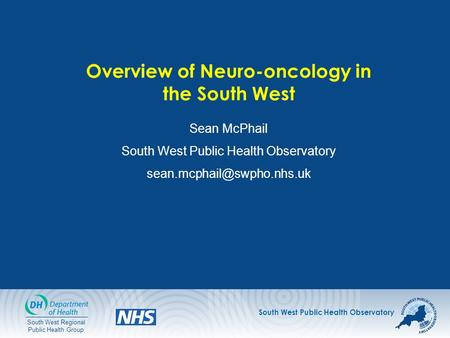 South West Public Health Observatory South West Regional Public Health Group Overview of Neuro-oncology in the South West Sean McPhail South West Public.