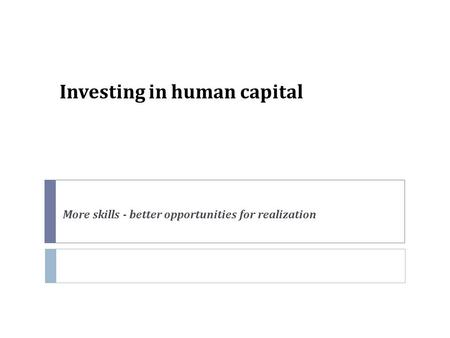 Investing in human capital More skills - better opportunities for realization.
