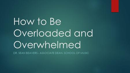 How to Be Overloaded and Overwhelmed DR. SEAN BEAVERS - ASSOCIATE DEAN, SCHOOL OF MUSIC.