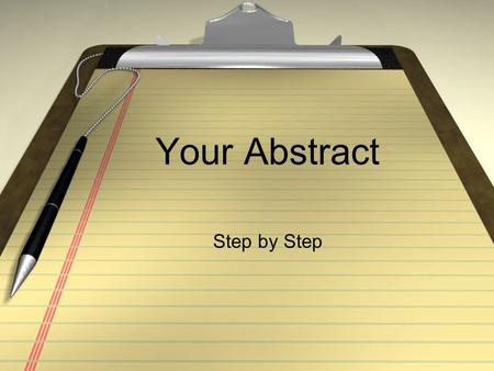 "Your Abstract Step by Step. Step 1: Writing Your Abstract Your ""road map"" to exhibit success A short written summary of your completed research. 1/3 to."