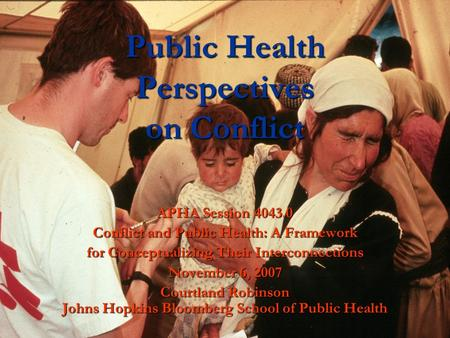 1 Public Health Perspectives on Conflict APHA Session 4043.0 Conflict and Public Health: A Framework for Conceptualizing Their Interconnections November.