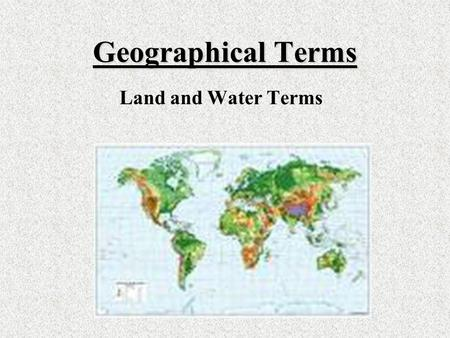 Geographical Terms Land and Water Terms. River Source River Source ~The starting point of a river *The river enters the gulf from the river source at.