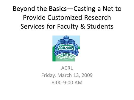 Beyond the Basics—Casting a Net to Provide Customized Research Services for Faculty & Students ACRL Friday, March 13, 2009 8:00-9:00 AM.