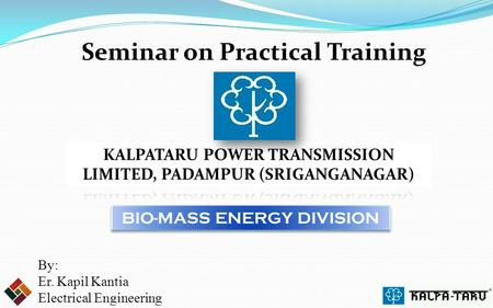 Seminar on Practical Training By: Er. Kapil Kantia Electrical Engineering BIO-MASS ENERGY DIVISION.