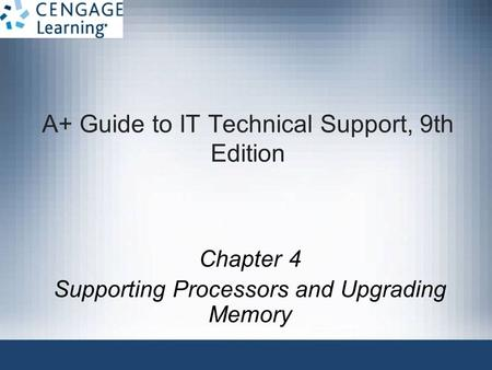 A+ Guide to IT Technical Support, 9th Edition Chapter 4 Supporting Processors and Upgrading Memory.