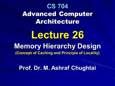 Advanced Computer Architecture CS 704 Advanced Computer Architecture Lecture 26 Memory Hierarchy Design (Concept of Caching and Principle of Locality)