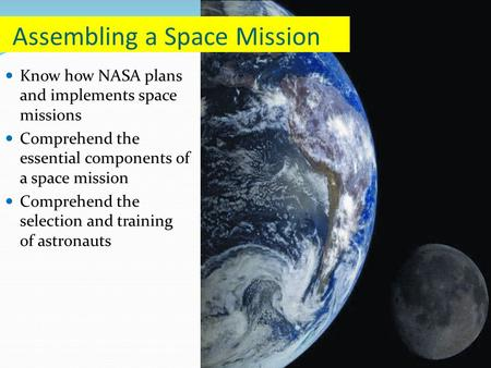 Know how NASA plans and implements space missions Comprehend the essential components of a space mission Comprehend the selection and training of astronauts.