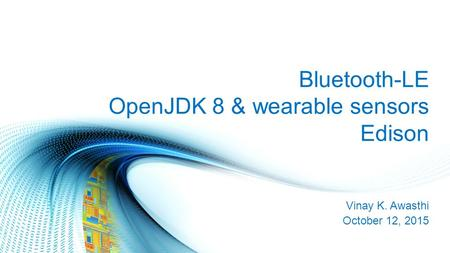Bluetooth-LE OpenJDK 8 & wearable sensors Edison Vinay K. Awasthi October 12, 2015.