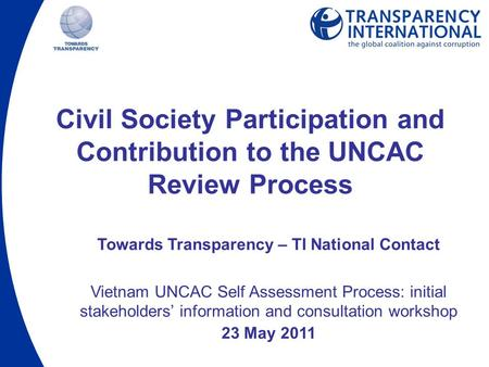 Civil Society Participation and Contribution to the UNCAC Review Process Towards Transparency – TI National Contact Vietnam UNCAC Self Assessment Process: