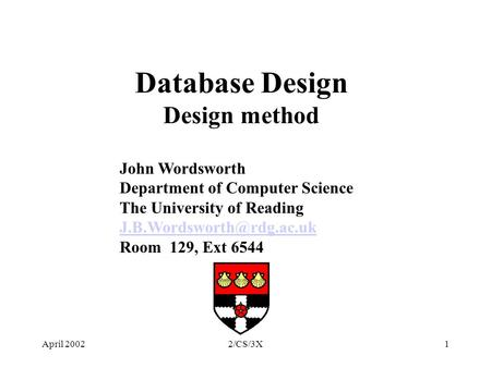 April 20022/CS/3X1 Database Design Design method John Wordsworth Department of Computer Science The University of Reading Room.