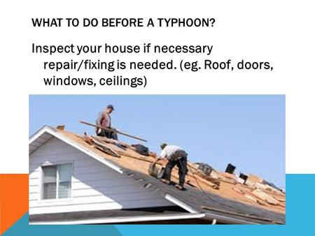 WHAT TO DO BEFORE A TYPHOON? Inspect your house if necessary repair/fixing is needed. (eg. Roof, doors, windows, ceilings)