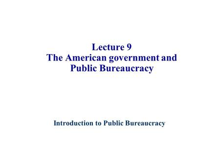 Introduction to Public Bureaucracy 1 Lecture 9 The American government and Public Bureaucracy.