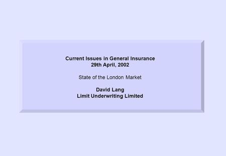 Current Issues in General Insurance 29th April, 2002 State of the London Market David Lang Limit Underwriting Limited.