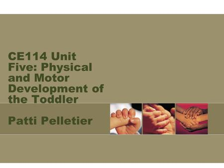 CE114 Unit Five: Physical and Motor Development of the Toddler Patti Pelletier.