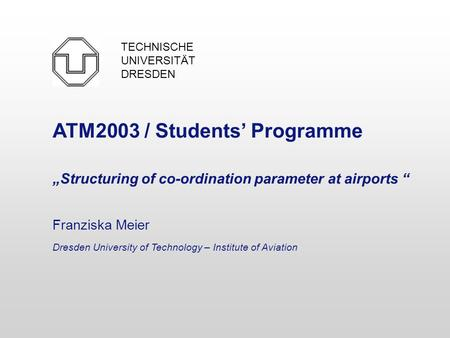 "ATM2003 / Students' Programme ""Structuring of co-ordination parameter at airports "" Franziska Meier Dresden University of Technology – Institute of Aviation."