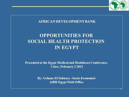108319_Macros 1 AFRICAN DEVELOPMENT BANK OPPORTUNITIES FOR SOCIAL HEALTH PROTECTION IN EGYPT Presented at the Egypt Medical and Healthcare Conference,