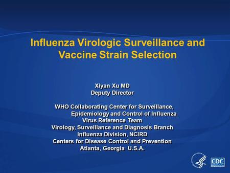 Influenza Virologic Surveillance and Vaccine Strain Selection Xiyan Xu MD Deputy Director WHO Collaborating Center for Surveillance, Epidemiology and Control.
