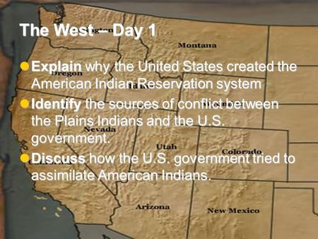 The West – Day 1 Explain why the United States created the American Indian Reservation system Explain why the United States created the American Indian.