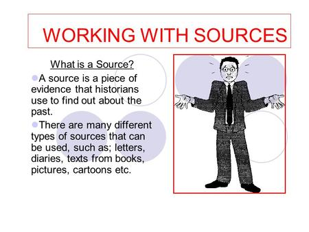 WORKING WITH SOURCES What is a Source? A source is a piece of evidence that historians use to find out about the past. There are many different types of.