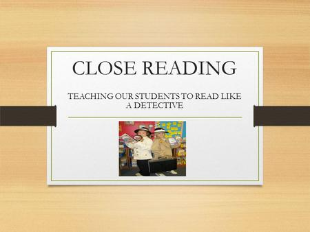 CLOSE READING TEACHING OUR STUDENTS TO READ LIKE A DETECTIVE.