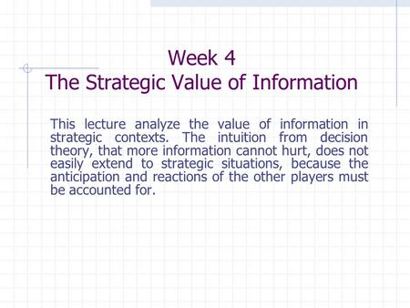 Week 4 The Strategic Value of Information This lecture analyze the value of information in strategic contexts. The intuition from decision theory, that.