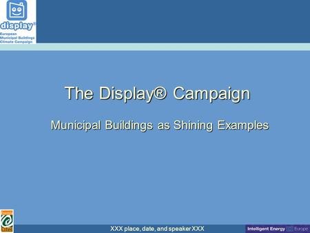 XXX place, date, and speaker XXX The Display® Campaign Municipal Buildings as Shining Examples.