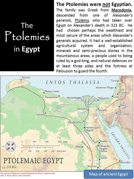 The Ptolemies in Egypt The Ptolemies were not Egyptian. The family was Greek from Macedonia, descended from one of Alexander's generals, Ptolemy, who had.