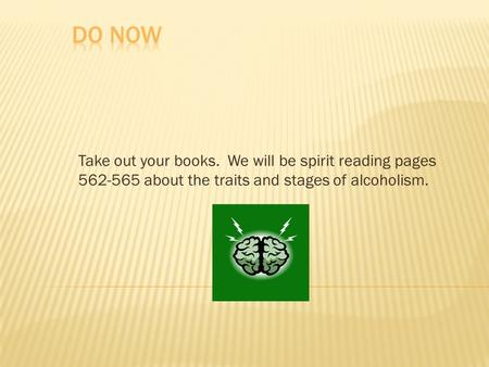Take out your books. We will be spirit reading pages 562-565 about the traits and stages of alcoholism.