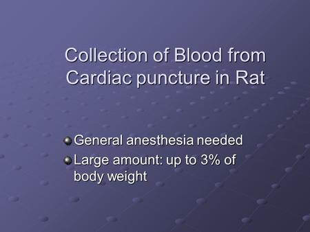 Collection of Blood from Cardiac puncture in Rat General anesthesia needed Large amount: up to 3% of body weight.