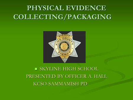 PHYSICAL EVIDENCE COLLECTING/PACKAGING SKYLINE HIGH SCHOOL PRESENTED BY OFFICER A. HALL KCSO-SAMMAMISH PD.