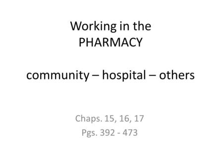 Working in the PHARMACY community – hospital – others Chaps. 15, 16, 17 Pgs. 392 - 473.