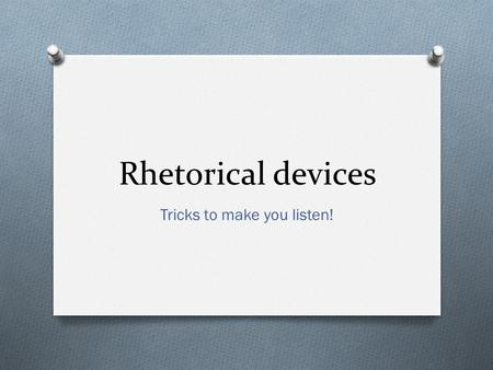 Rhetorical devices Tricks to make you listen!. Figurative language and imagery (bildspråk) O To paint a picture O To make you feel O To activate your.